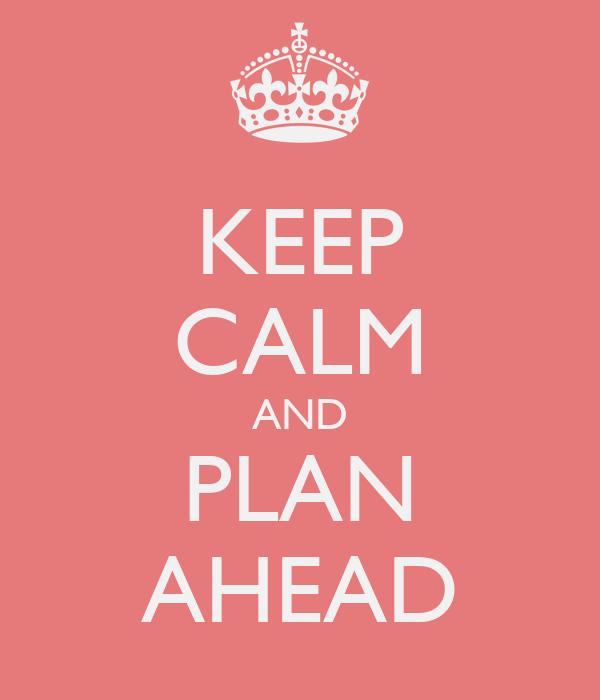 KEEP CALM AND PLAN AHEAD