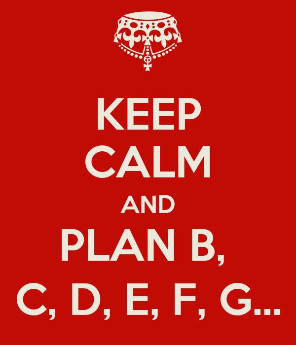 KEEP CALM AND PLAN B,  C, D, E, F, G...