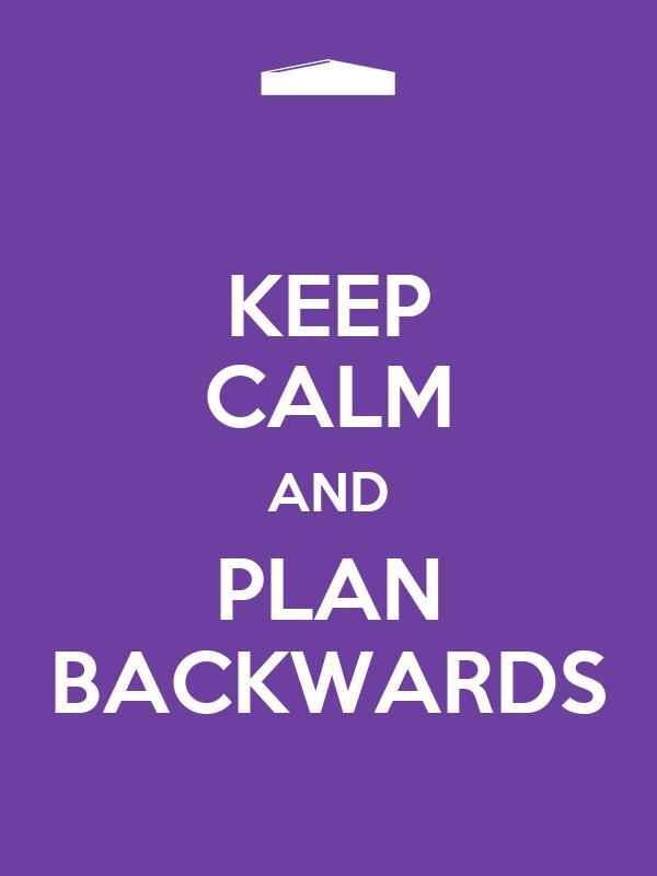 KEEP CALM AND PLAN BACKWARDS