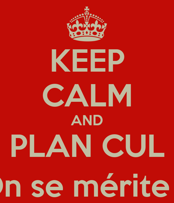 KEEP CALM AND PLAN CUL On se mérite ;)