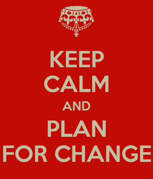 KEEP CALM AND PLAN FOR CHANGE