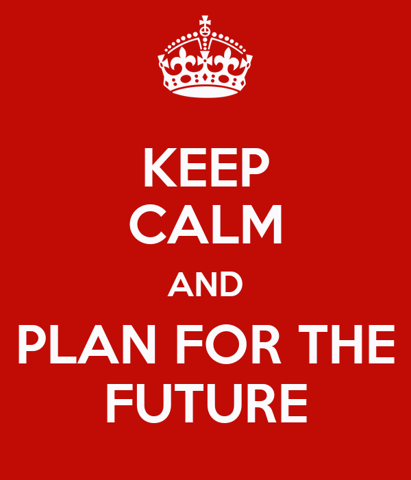 KEEP CALM AND PLAN FOR THE FUTURE