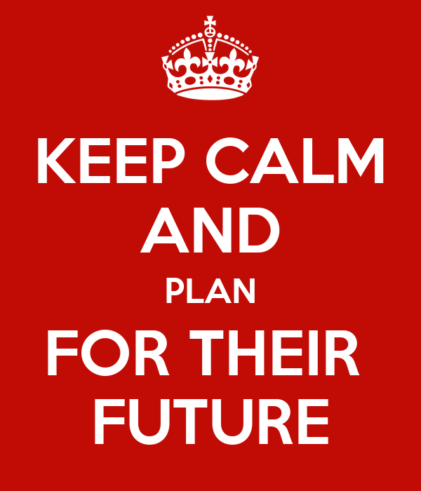 KEEP CALM AND PLAN FOR THEIR  FUTURE