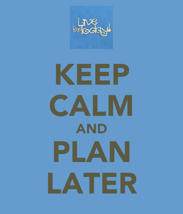 KEEP CALM AND PLAN LATER