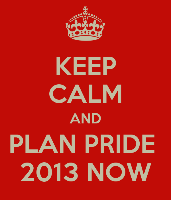 KEEP CALM AND PLAN PRIDE  2013 NOW