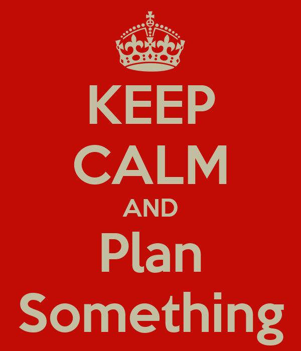 KEEP CALM AND Plan Something