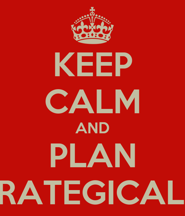 KEEP CALM AND PLAN STRATEGICALLY