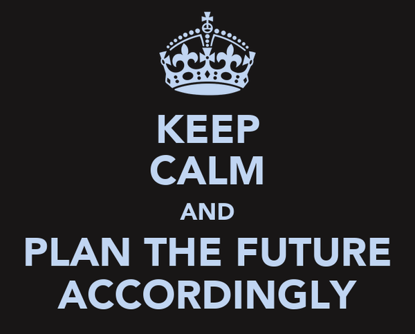 KEEP CALM AND PLAN THE FUTURE ACCORDINGLY