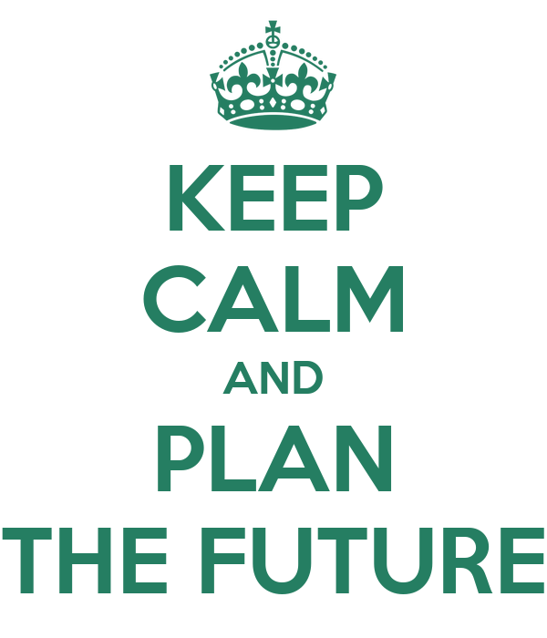 KEEP CALM AND PLAN THE FUTURE