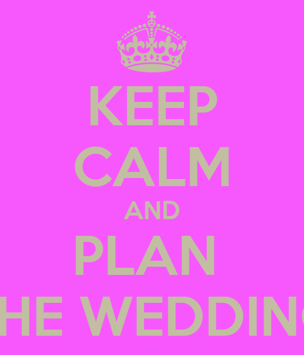 KEEP CALM AND PLAN  THE WEDDING