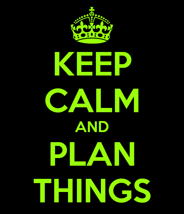 KEEP CALM AND PLAN THINGS