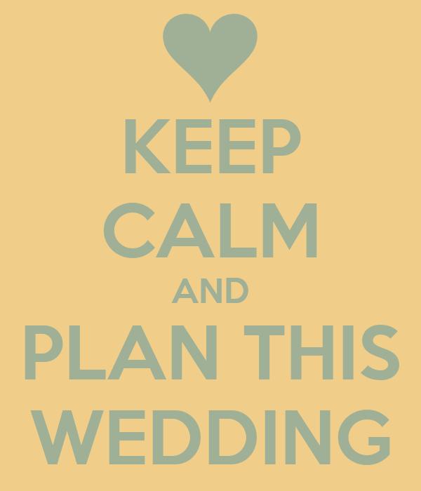 KEEP CALM AND PLAN THIS WEDDING
