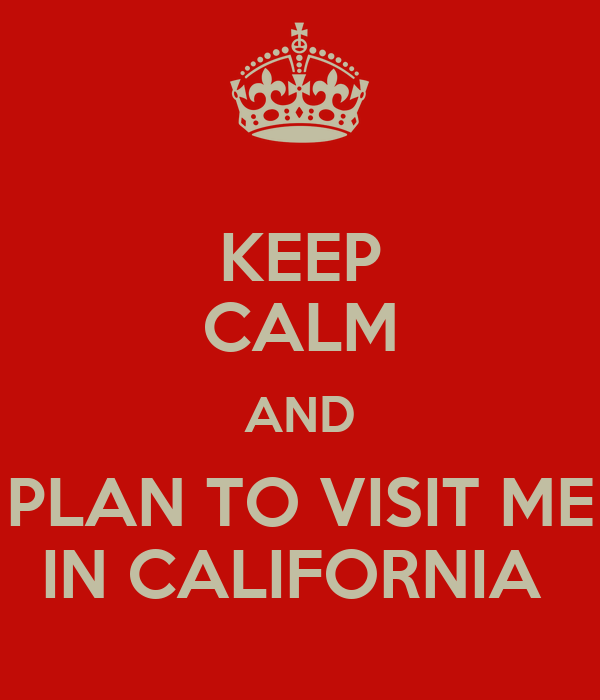 KEEP CALM AND PLAN TO VISIT ME IN CALIFORNIA