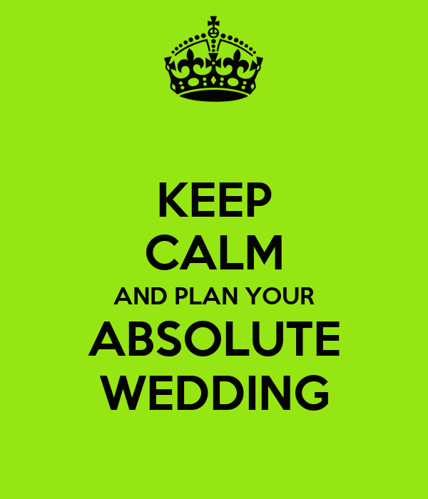 KEEP CALM AND PLAN YOUR ABSOLUTE WEDDING