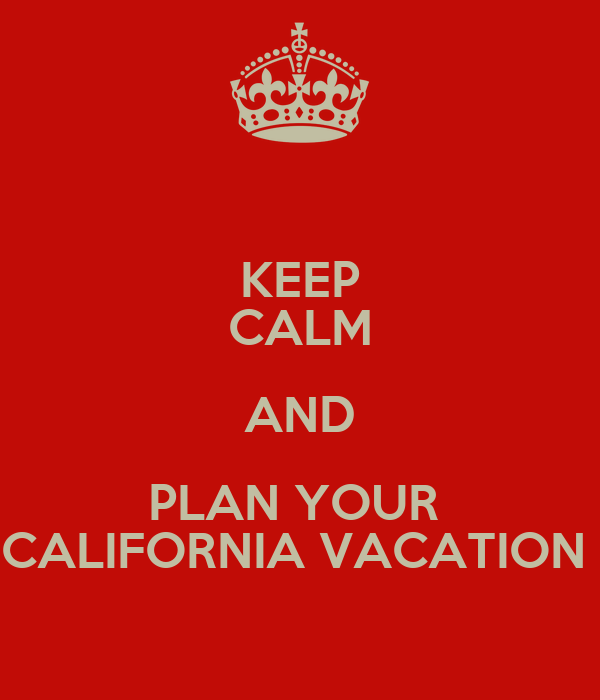 KEEP CALM AND PLAN YOUR  CALIFORNIA VACATION