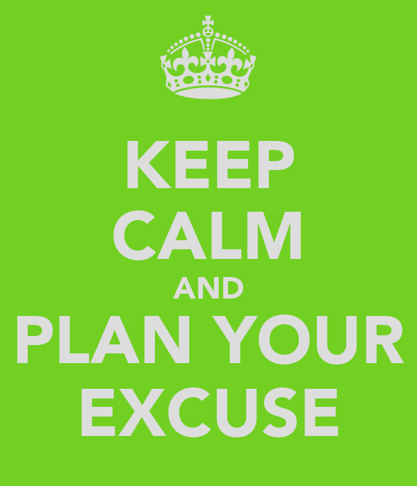 KEEP CALM AND PLAN YOUR EXCUSE