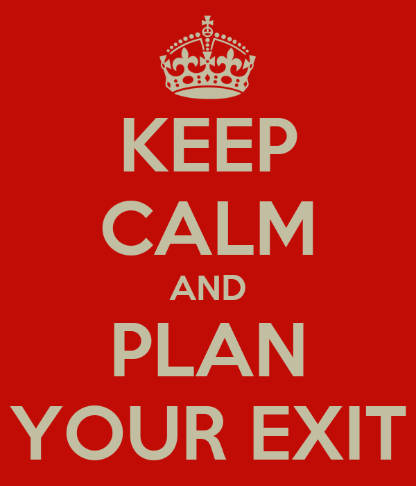KEEP CALM AND PLAN YOUR EXIT