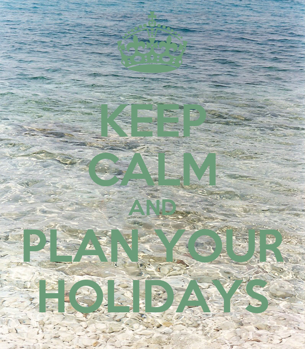 KEEP CALM AND PLAN YOUR HOLIDAYS