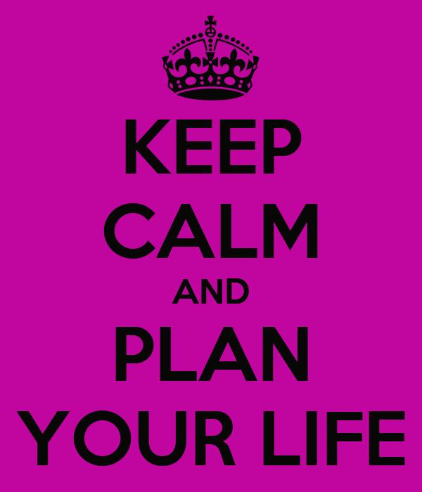 KEEP CALM AND PLAN YOUR LIFE