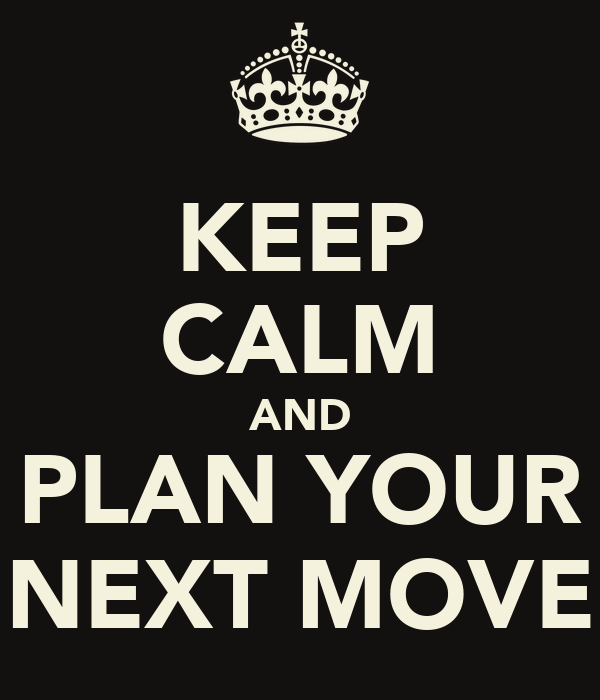 KEEP CALM AND PLAN YOUR NEXT MOVE