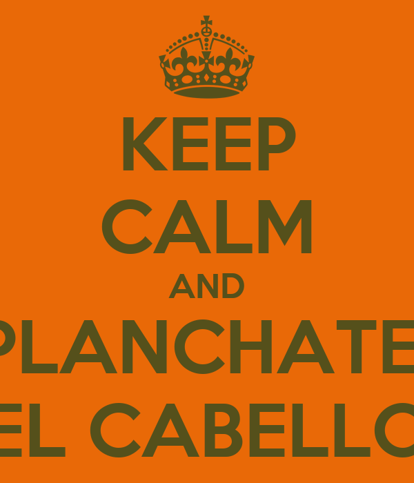 KEEP CALM AND PLANCHATE  EL CABELLO