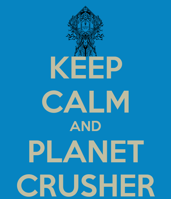 KEEP CALM AND PLANET CRUSHER