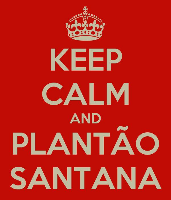 KEEP CALM AND PLANTÃO SANTANA