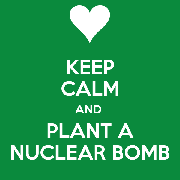 KEEP CALM AND  PLANT A NUCLEAR BOMB