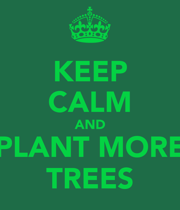 KEEP CALM AND PLANT MORE TREES