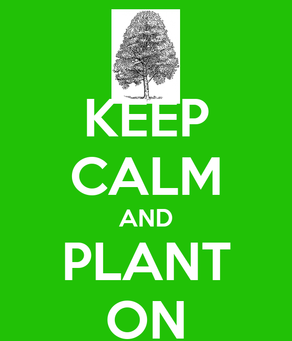 KEEP CALM AND PLANT ON
