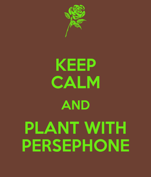 KEEP CALM AND PLANT WITH PERSEPHONE