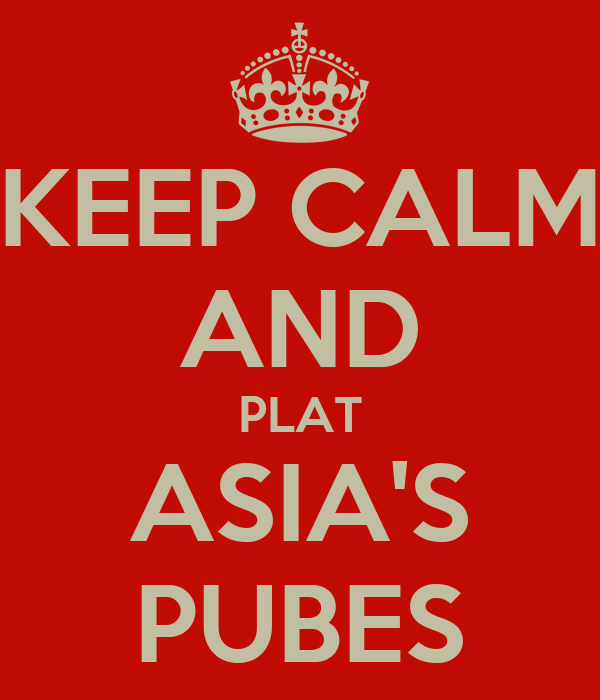 KEEP CALM AND PLAT ASIA'S PUBES