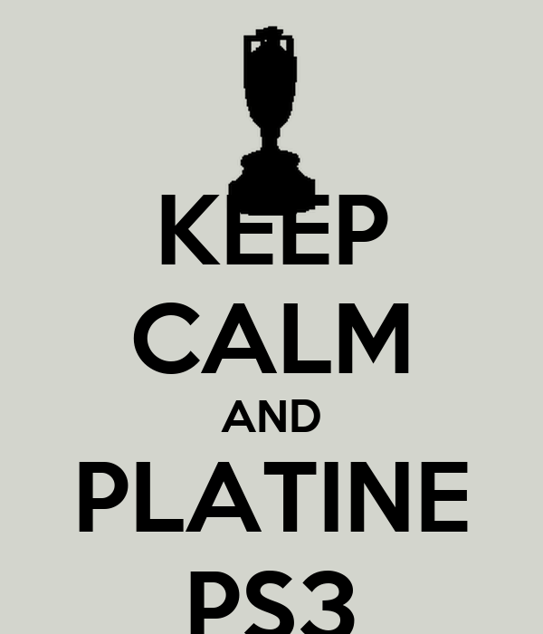 KEEP CALM AND PLATINE PS3