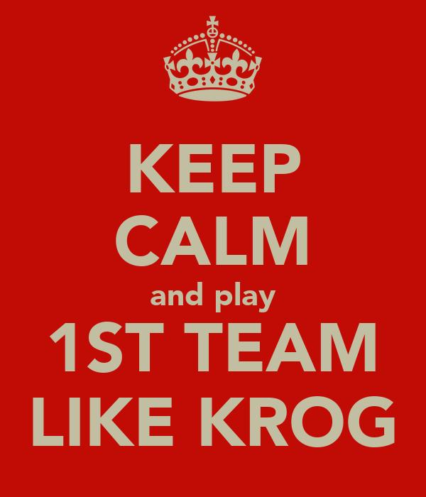 KEEP CALM and play 1ST TEAM LIKE KROG