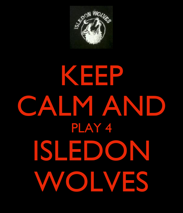 KEEP CALM AND PLAY 4 ISLEDON WOLVES