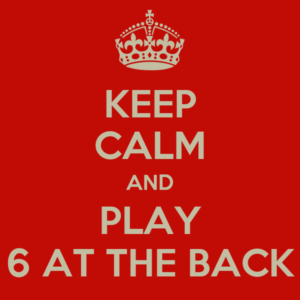 KEEP CALM AND PLAY 6 AT THE BACK