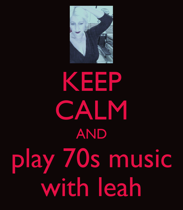 KEEP CALM AND play 70s music with leah