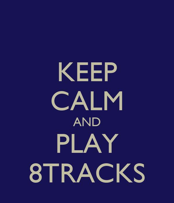 KEEP CALM AND PLAY 8TRACKS