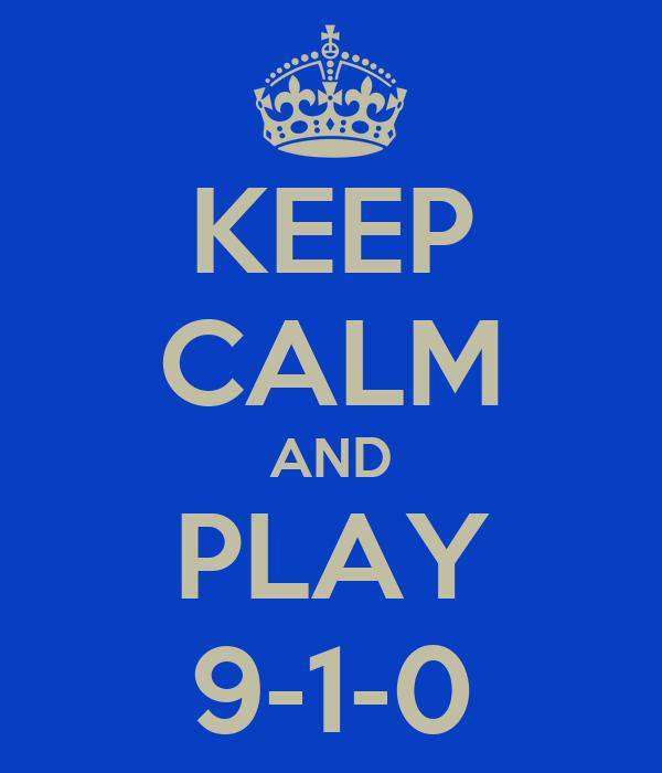 KEEP CALM AND PLAY 9-1-0