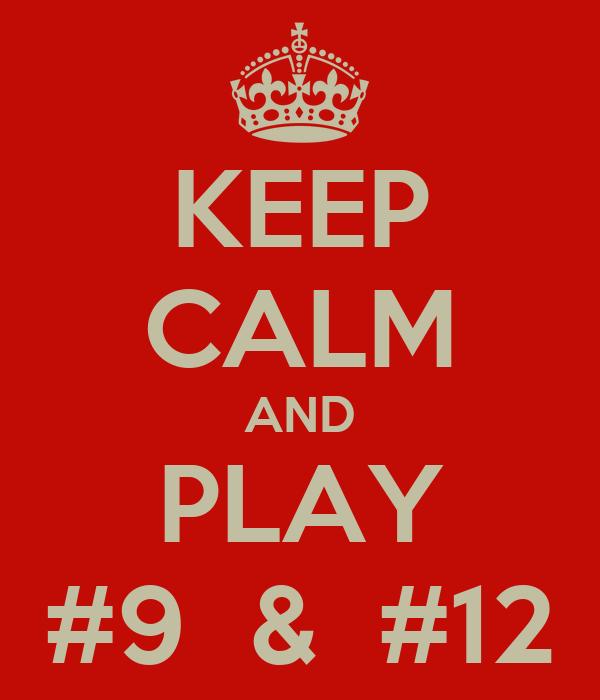 KEEP CALM AND PLAY #9  &  #12