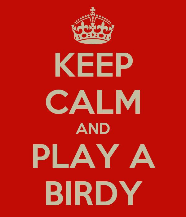 KEEP CALM AND PLAY A BIRDY