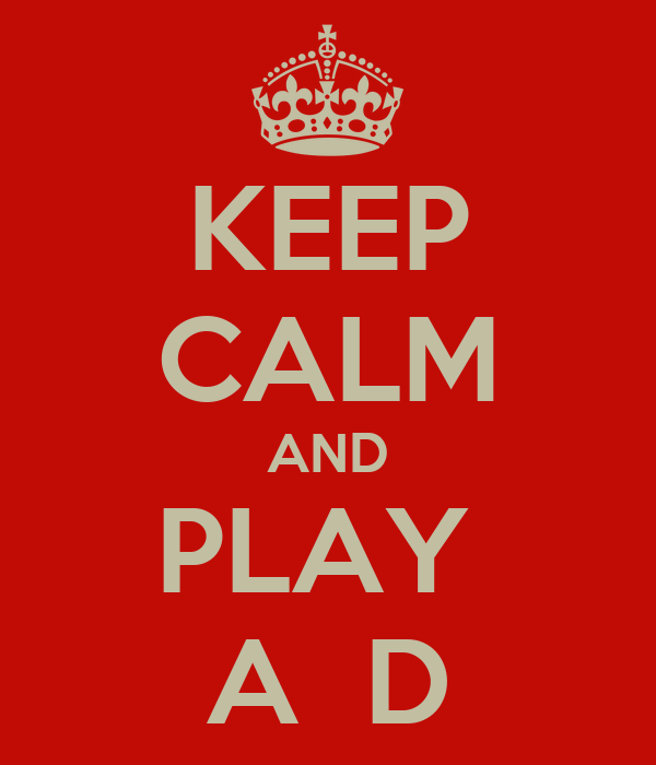 KEEP CALM AND PLAY  A  D