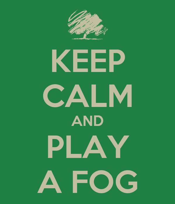 KEEP CALM AND PLAY A FOG