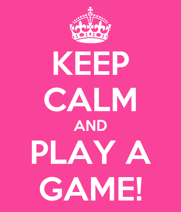 KEEP CALM AND PLAY A GAME!