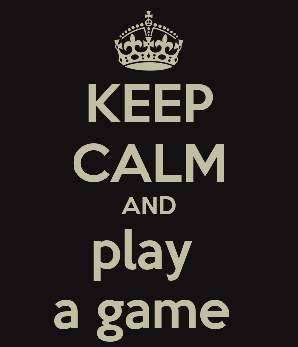 KEEP CALM AND play  a game