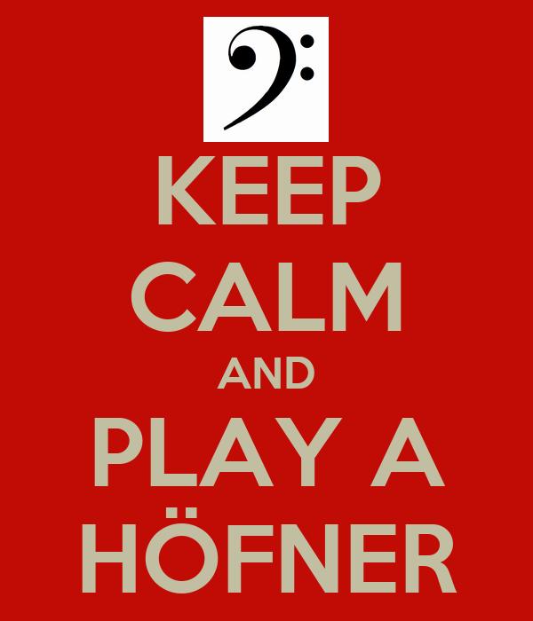 KEEP CALM AND PLAY A HÖFNER