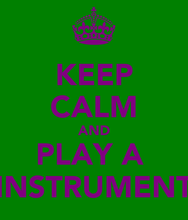 KEEP CALM AND PLAY A  INSTRUMENT