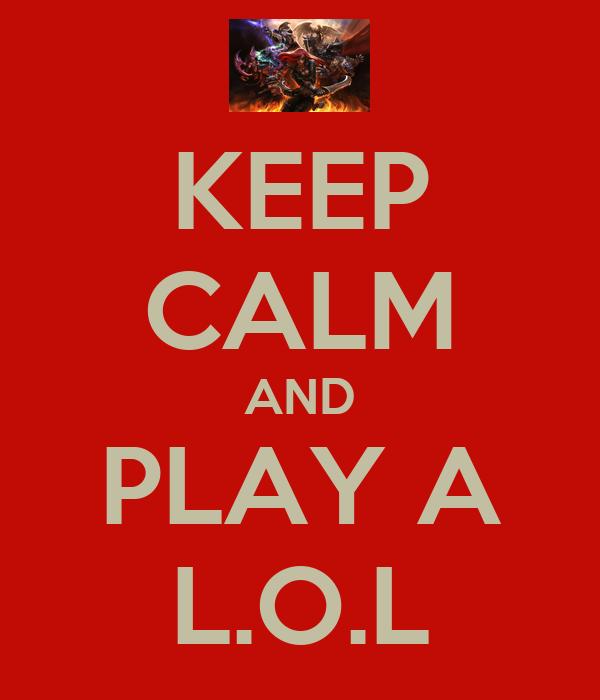 KEEP CALM AND PLAY A L.O.L