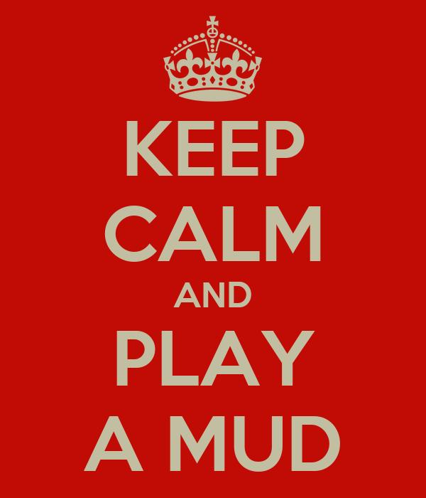 KEEP CALM AND PLAY A MUD
