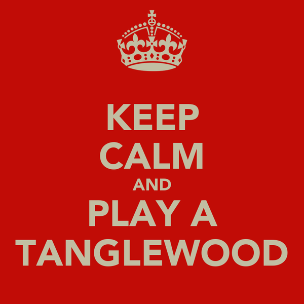 KEEP CALM AND PLAY A TANGLEWOOD